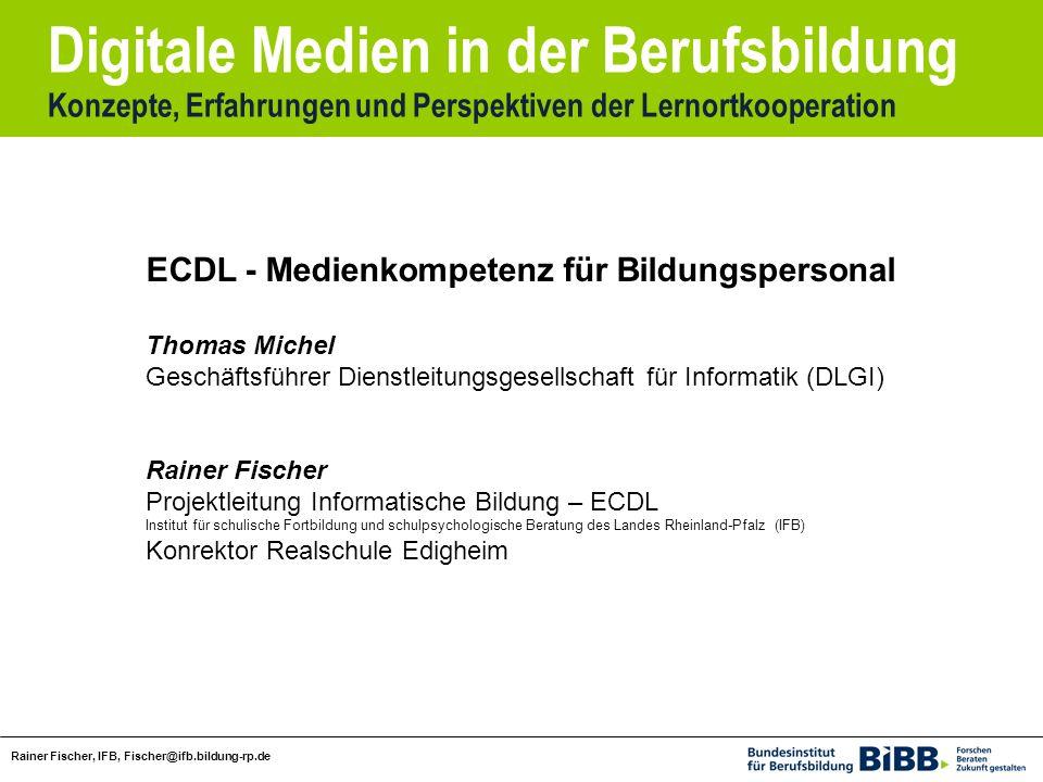 Digitale Medien in der Berufsbildung Konzepte, Erfahrungen und Perspektiven der Lernortkooperation Rainer Fischer, IFB, Fischer@ifb.bildung-rp.de ECDL