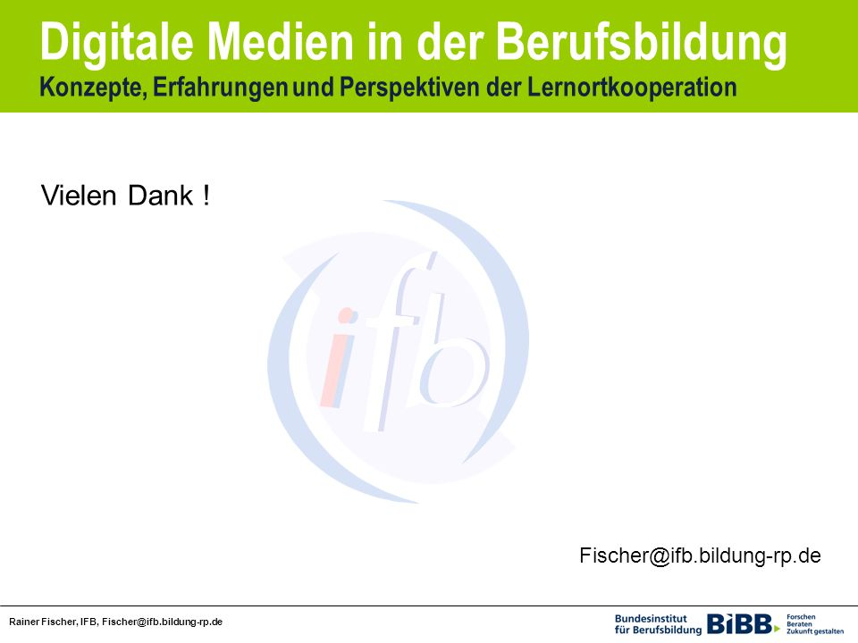 Digitale Medien in der Berufsbildung Konzepte, Erfahrungen und Perspektiven der Lernortkooperation Rainer Fischer, IFB, Fischer@ifb.bildung-rp.de Fischer@ifb.bildung-rp.de Vielen Dank !