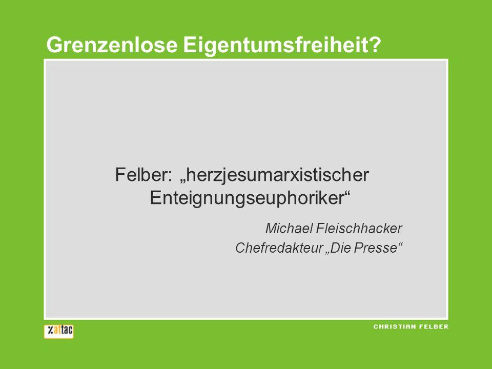 Felber: herzjesumarxistischer Enteignungseuphoriker Michael Fleischhacker Chefredakteur Die Presse Grenzenlose Eigentumsfreiheit?