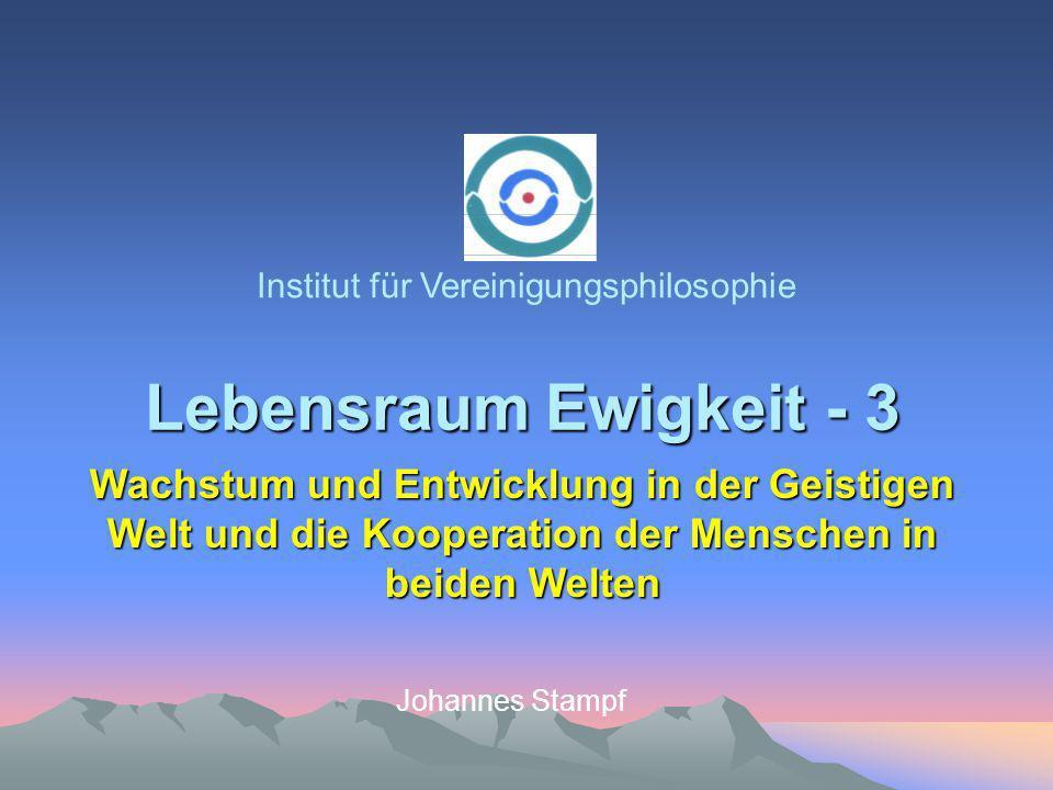 Lebensraum Ewigkeit - 3 Institut für Vereinigungsphilosophie Johannes Stampf Wachstum und Entwicklung in der Geistigen Welt und die Kooperation der Menschen in beiden Welten