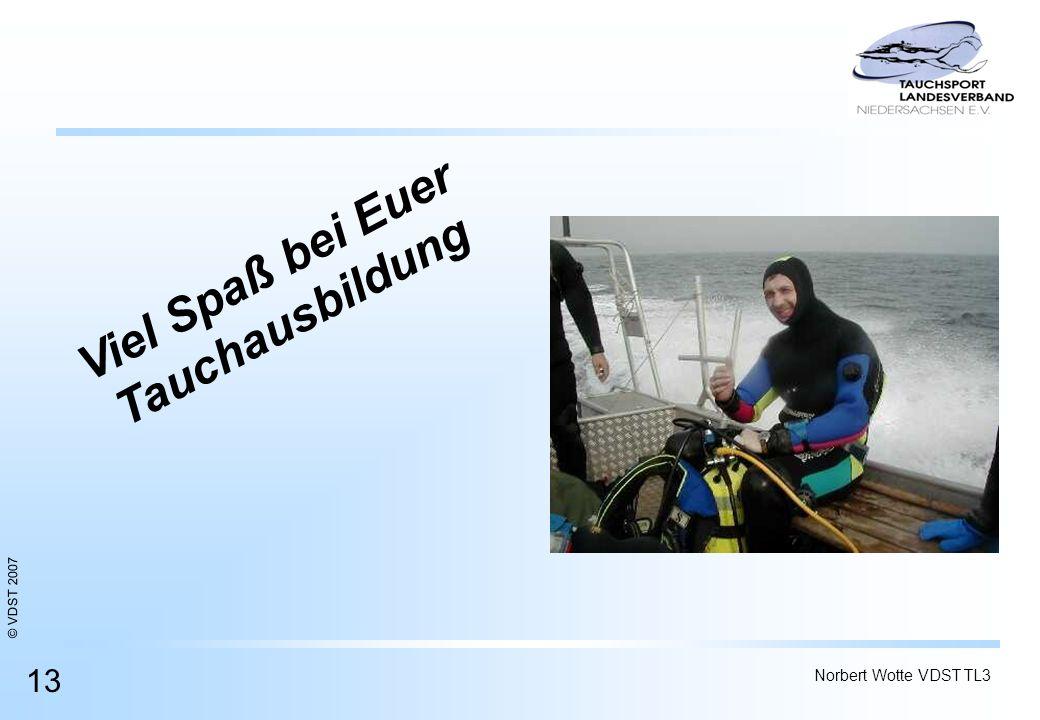 © VDST 2007 Norbert Wotte VDST TL3 13 Viel Spaß bei Euer Tauchausbildung