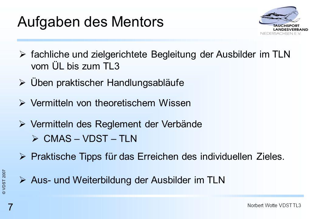 © VDST 2007 Norbert Wotte VDST TL3 7 Aufgaben des Mentors Üben praktischer Handlungsabläufe fachliche und zielgerichtete Begleitung der Ausbilder im T