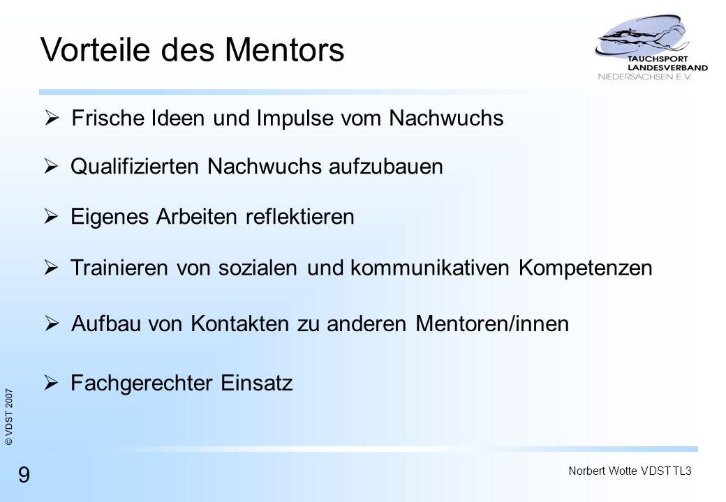 © VDST 2007 Norbert Wotte VDST TL3 9 Vorteile des Mentors Qualifizierten Nachwuchs aufzubauen Frische Ideen und Impulse vom Nachwuchs Eigenes Arbeiten