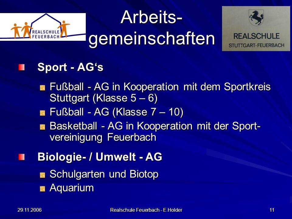 29.11.2006 Realschule Feuerbach - E.Holder 11 Sport - AGs Fußball - AG in Kooperation mit dem Sportkreis Stuttgart (Klasse 5 – 6) Fußball - AG (Klasse 7 – 10) Basketball - AG in Kooperation mit der Sport- vereinigung Feuerbach Arbeits- gemeinschaften Biologie- / Umwelt - AG Schulgarten und Biotop Aquarium