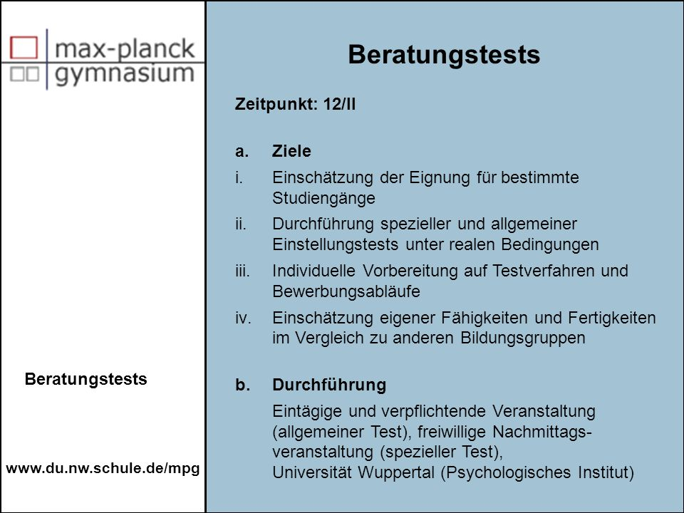 www.du.nw.schule.de/mpg Beratungstests Zeitpunkt: 12/II a. Ziele i.Einschätzung der Eignung für bestimmte Studiengänge ii.Durchführung spezieller und