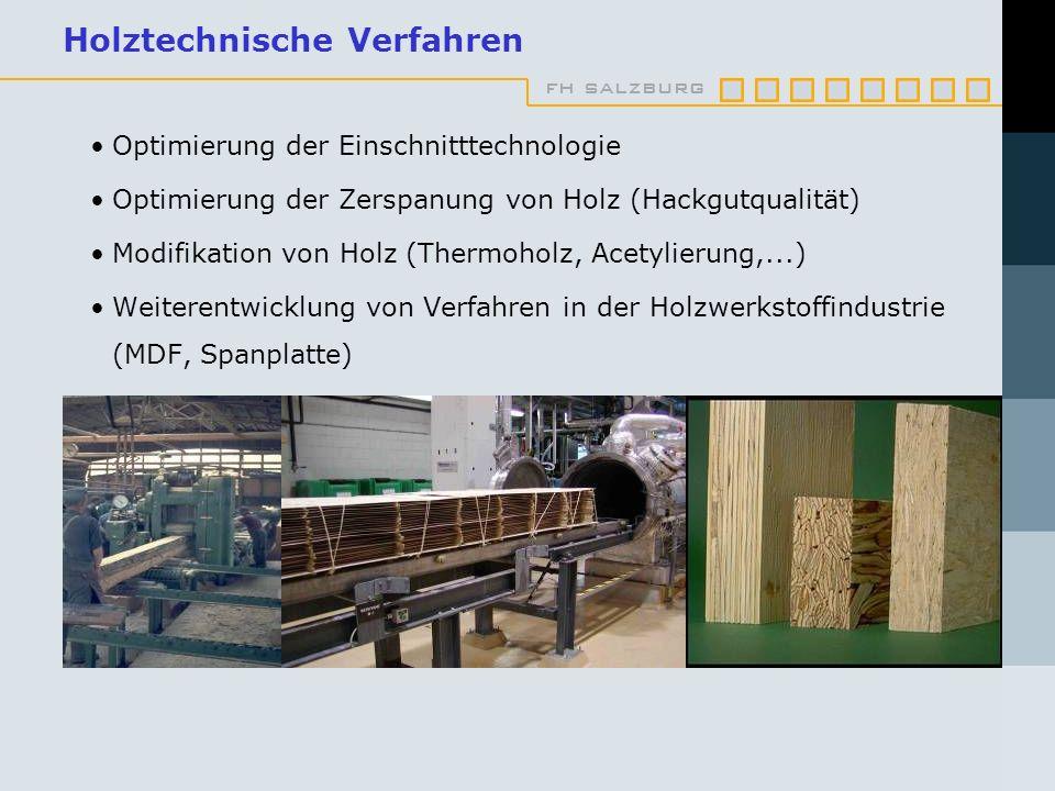 fh salzburg Holztechnische Verfahren Optimierung der Einschnitttechnologie Optimierung der Zerspanung von Holz (Hackgutqualität) Modifikation von Holz (Thermoholz, Acetylierung,...) Weiterentwicklung von Verfahren in der Holzwerkstoffindustrie (MDF, Spanplatte)