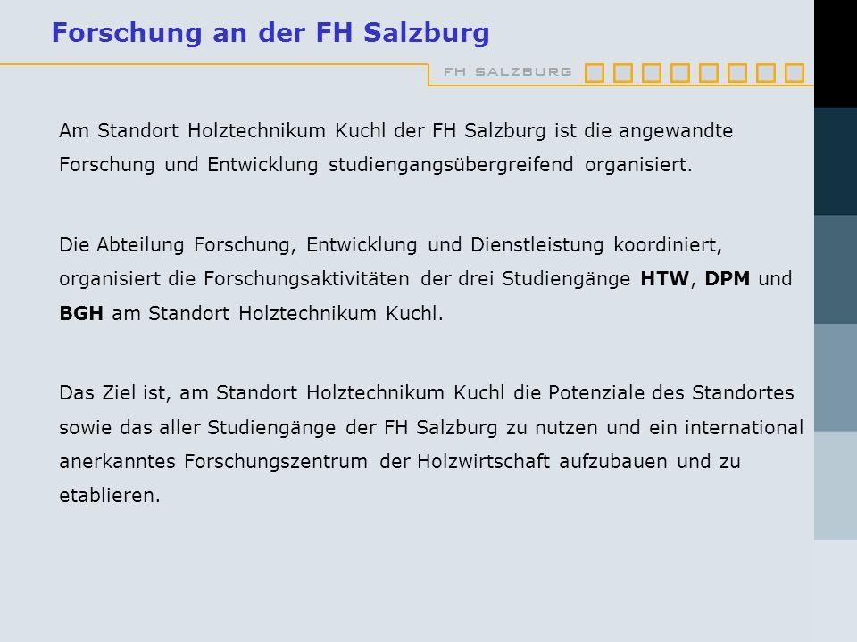 fh salzburg Forschung an der FH Salzburg Am Standort Holztechnikum Kuchl der FH Salzburg ist die angewandte Forschung und Entwicklung studiengangsübergreifend organisiert.