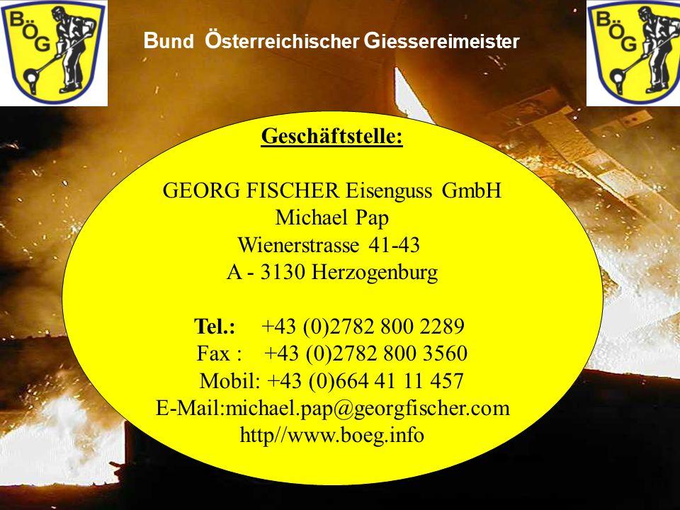 16 B und Ö sterreichischer G iessereimeister Geschäftstelle: GEORG FISCHER Eisenguss GmbH Michael Pap Wienerstrasse 41-43 A - 3130 Herzogenburg Tel.:+43 (0)2782 800 2289 Fax :+43 (0)2782 800 3560 Mobil:+43 (0)664 41 11 457 E-Mail:michael.pap@georgfischer.com http//www.boeg.info