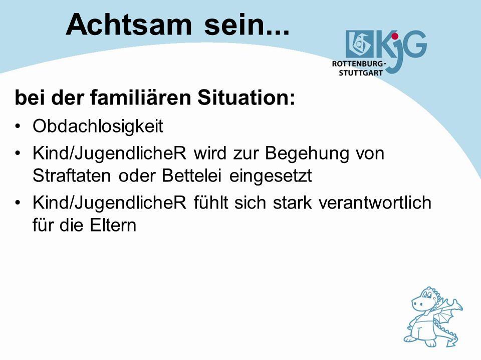 Achtsam sein... bei der familiären Situation: Obdachlosigkeit Kind/JugendlicheR wird zur Begehung von Straftaten oder Bettelei eingesetzt Kind/Jugendl