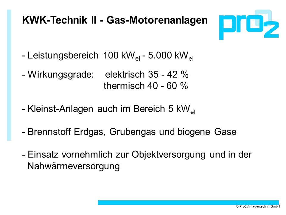 KWK-Technik II - Gas-Motorenanlagen - Leistungsbereich 100 kW el - 5.000 kW el - Wirkungsgrade: elektrisch 35 - 42 % thermisch 40 - 60 % - Kleinst-Anlagen auch im Bereich 5 kW el - Brennstoff Erdgas, Grubengas und biogene Gase - Einsatz vornehmlich zur Objektversorgung und in der Nahwärmeversorgung © Pro2 Anlagentechnik GmbH