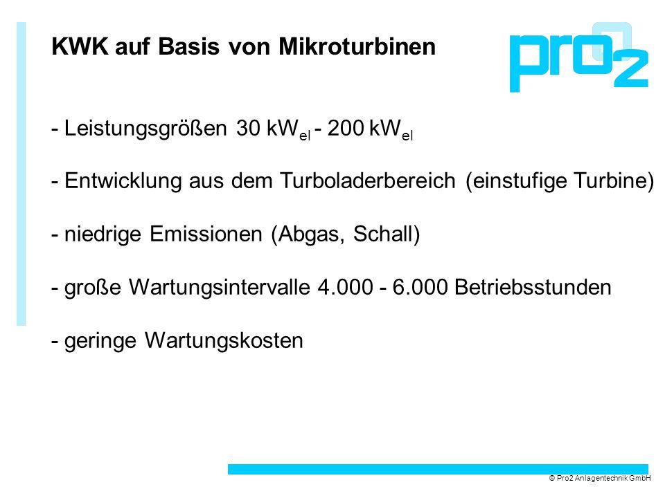KWK auf Basis von Mikroturbinen - Leistungsgrößen 30 kW el - 200 kW el - Entwicklung aus dem Turboladerbereich (einstufige Turbine) - niedrige Emissionen (Abgas, Schall) - große Wartungsintervalle 4.000 - 6.000 Betriebsstunden - geringe Wartungskosten © Pro2 Anlagentechnik GmbH