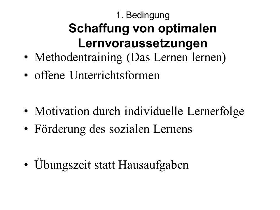 1. Bedingung Schaffung von optimalen Lernvoraussetzungen Methodentraining (Das Lernen lernen) offene Unterrichtsformen Motivation durch individuelle L