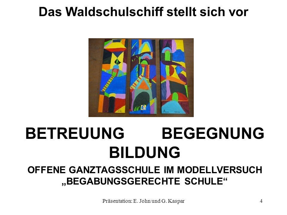 BETREUUNG BEGEGNUNG BILDUNG OFFENE GANZTAGSSCHULE IM MODELLVERSUCH BEGABUNGSGERECHTE SCHULE Das Waldschulschiff stellt sich vor 4Präsentation: E. John