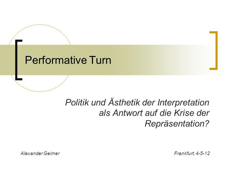 Performative Turn Politik und Ästhetik der Interpretation als Antwort auf die Krise der Repräsentation? Alexander Geimer Frankfurt, 4-5-12
