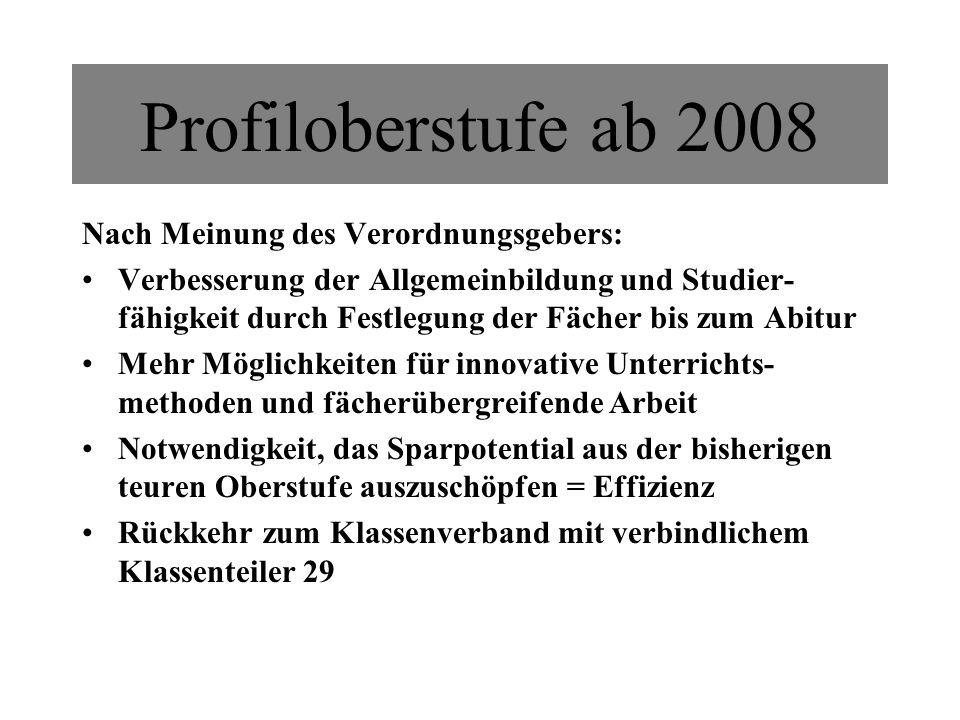 Profiloberstufe ab 2008 Nach Meinung des Verordnungsgebers: Verbesserung der Allgemeinbildung und Studier- fähigkeit durch Festlegung der Fächer bis z