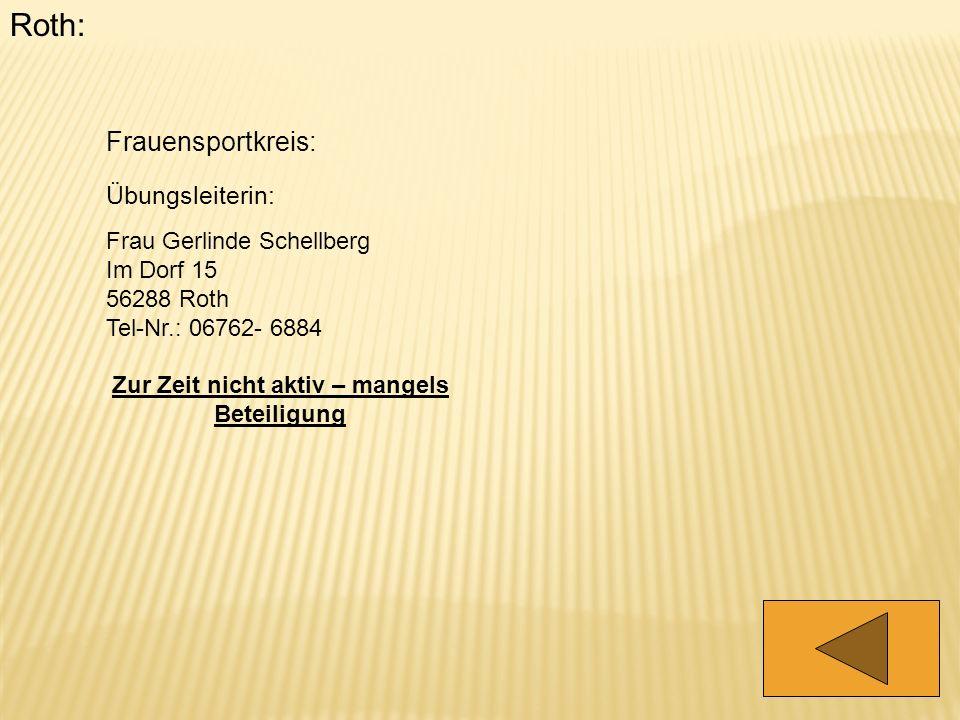 Roth: Frauensportkreis: Übungsleiterin: Frau Gerlinde Schellberg Im Dorf 15 56288 Roth Tel-Nr.: 06762- 6884 Zur Zeit nicht aktiv – mangels Beteiligung