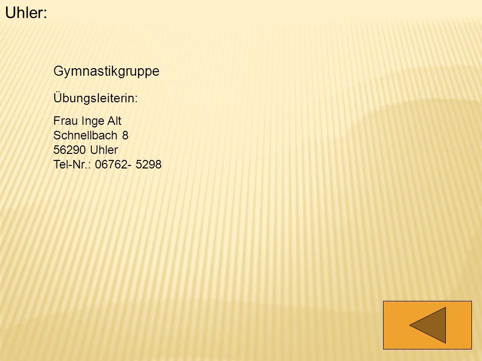 Uhler: Gymnastikgruppe Übungsleiterin: Frau Inge Alt Schnellbach 8 56290 Uhler Tel-Nr.: 06762- 5298