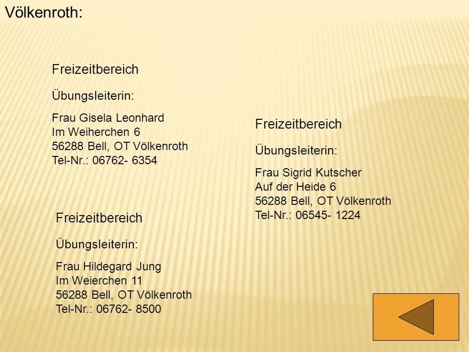 Völkenroth: Freizeitbereich Übungsleiterin: Frau Gisela Leonhard Im Weiherchen 6 56288 Bell, OT Völkenroth Tel-Nr.: 06762- 6354 Freizeitbereich Übungs
