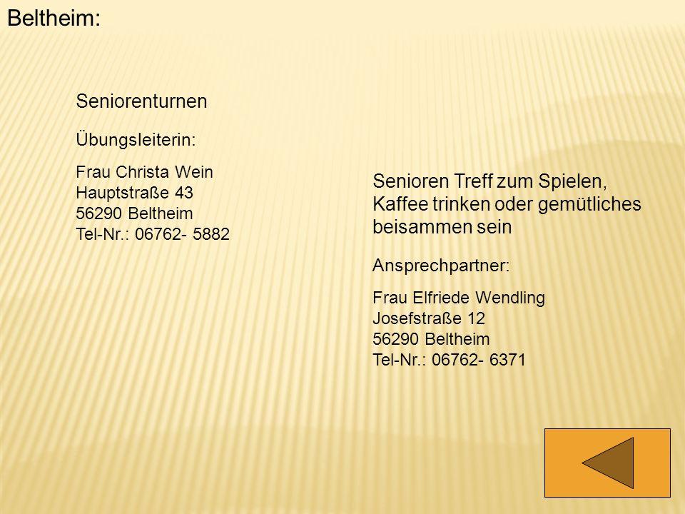 Beltheim: Seniorenturnen Übungsleiterin: Frau Christa Wein Hauptstraße 43 56290 Beltheim Tel-Nr.: 06762- 5882 Senioren Treff zum Spielen, Kaffee trink