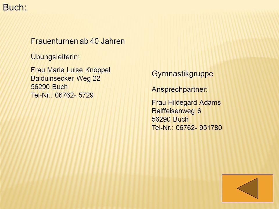 Buch: Frauenturnen ab 40 Jahren Übungsleiterin: Frau Marie Luise Knöppel Balduinsecker Weg 22 56290 Buch Tel-Nr.: 06762- 5729 Gymnastikgruppe Ansprech