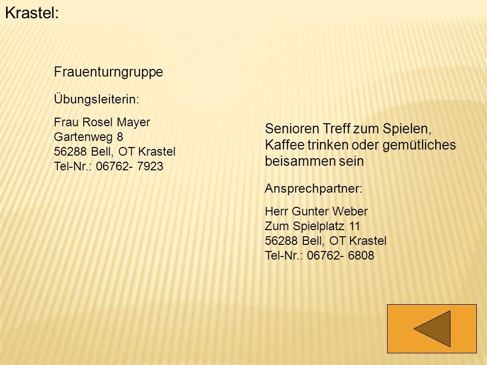 Krastel: Frauenturngruppe Übungsleiterin: Frau Rosel Mayer Gartenweg 8 56288 Bell, OT Krastel Tel-Nr.: 06762- 7923 Senioren Treff zum Spielen, Kaffee