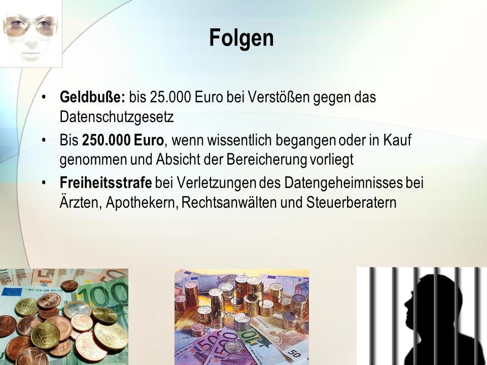 Folgen Geldbuße: bis 25.000 Euro bei Verstößen gegen das Datenschutzgesetz Bis 250.000 Euro, wenn wissentlich begangen oder in Kauf genommen und Absic