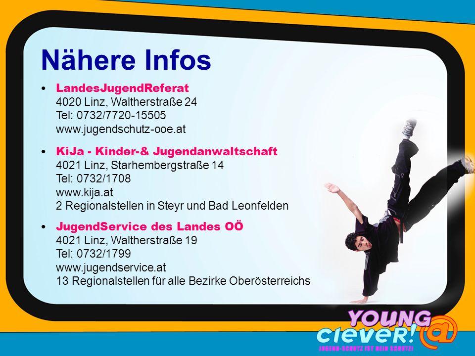 Nähere Infos LandesJugendReferat 4020 Linz, Waltherstraße 24 Tel: 0732/7720-15505 www.jugendschutz-ooe.at KiJa - Kinder-& Jugendanwaltschaft 4021 Linz, Starhembergstraße 14 Tel: 0732/1708 www.kija.at 2 Regionalstellen in Steyr und Bad Leonfelden JugendService des Landes OÖ 4021 Linz, Waltherstraße 19 Tel: 0732/1799 www.jugendservice.at 13 Regionalstellen für alle Bezirke Oberösterreichs
