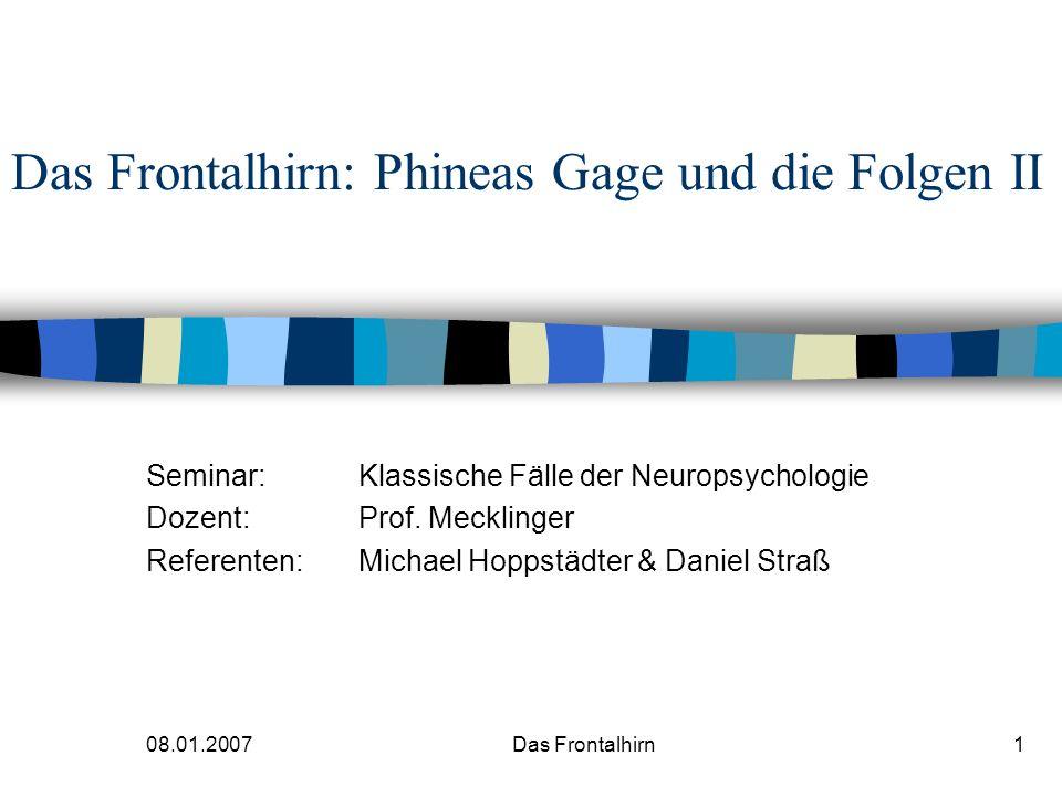 08.01.2007Das Frontalhirn1 Das Frontalhirn: Phineas Gage und die Folgen II Seminar: Klassische Fälle der Neuropsychologie Dozent:Prof.