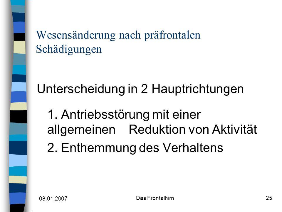 08.01.2007 Das Frontalhirn25 Wesensänderung nach präfrontalen Schädigungen Unterscheidung in 2 Hauptrichtungen 1.