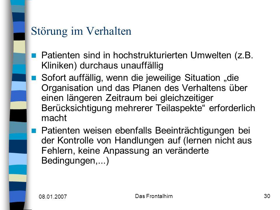 08.01.2007 Das Frontalhirn30 Störung im Verhalten Patienten sind in hochstrukturierten Umwelten (z.B.