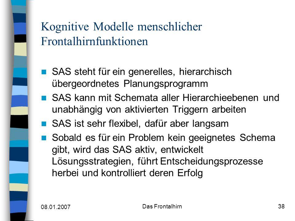 08.01.2007 Das Frontalhirn38 Kognitive Modelle menschlicher Frontalhirnfunktionen SAS steht für ein generelles, hierarchisch übergeordnetes Planungsprogramm SAS kann mit Schemata aller Hierarchieebenen und unabhängig von aktivierten Triggern arbeiten SAS ist sehr flexibel, dafür aber langsam Sobald es für ein Problem kein geeignetes Schema gibt, wird das SAS aktiv, entwickelt Lösungsstrategien, führt Entscheidungsprozesse herbei und kontrolliert deren Erfolg