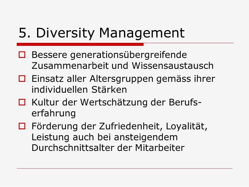 5. Diversity Management Bessere generationsübergreifende Zusammenarbeit und Wissensaustausch Einsatz aller Altersgruppen gemäss ihrer individuellen St