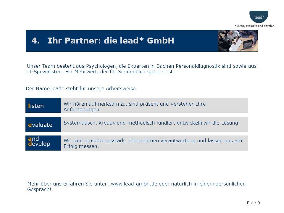 Folie 9 4. Ihr Partner: die lead* GmbH Unser Team besteht aus Psychologen, die Experten in Sachen Personaldiagnostik sind sowie aus IT-Spezialisten. E