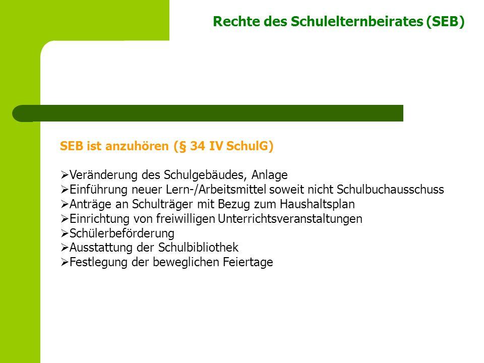 Rechte des Schulelternbeirates (SEB) SEB ist anzuhören (§ 34 IV SchulG) Veränderung des Schulgebäudes, Anlage Einführung neuer Lern-/Arbeitsmittel sow