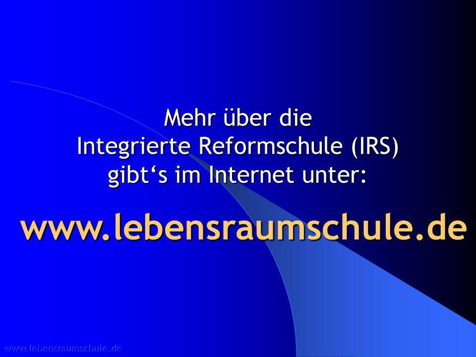 Mehr über die Integrierte Reformschule (IRS) gibts im Internet unter: www.lebensraumschule.de www.lebensraumschule.de