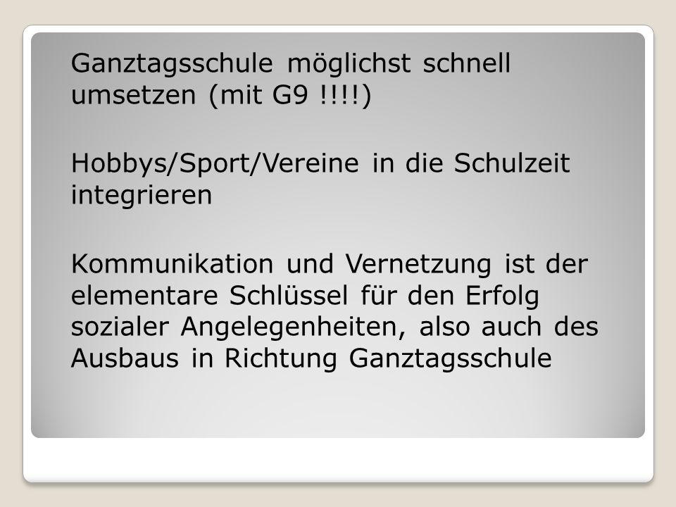 Ganztagsschule möglichst schnell umsetzen (mit G9 !!!!) Hobbys/Sport/Vereine in die Schulzeit integrieren Kommunikation und Vernetzung ist der element