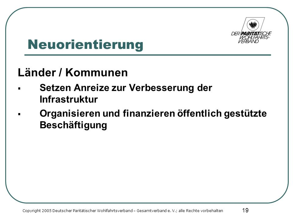 19 Neuorientierung Länder / Kommunen Setzen Anreize zur Verbesserung der Infrastruktur Organisieren und finanzieren öffentlich gestützte Beschäftigung Copyright 2005 Deutscher Paritätischer Wohlfahrtsverband – Gesamtverband e.