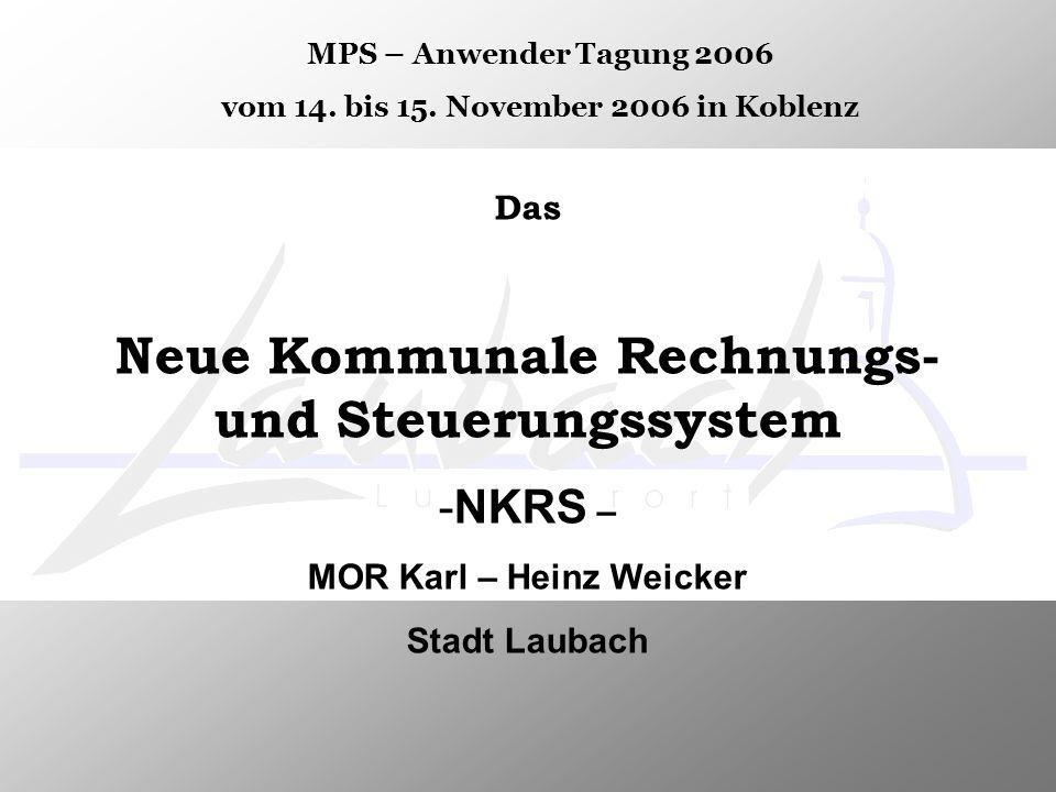 Das Neue Kommunale Rechnungs- und Steuerungssystem -NKRS – MOR Karl – Heinz Weicker Stadt Laubach MPS – Anwender Tagung 2006 vom 14. bis 15. November