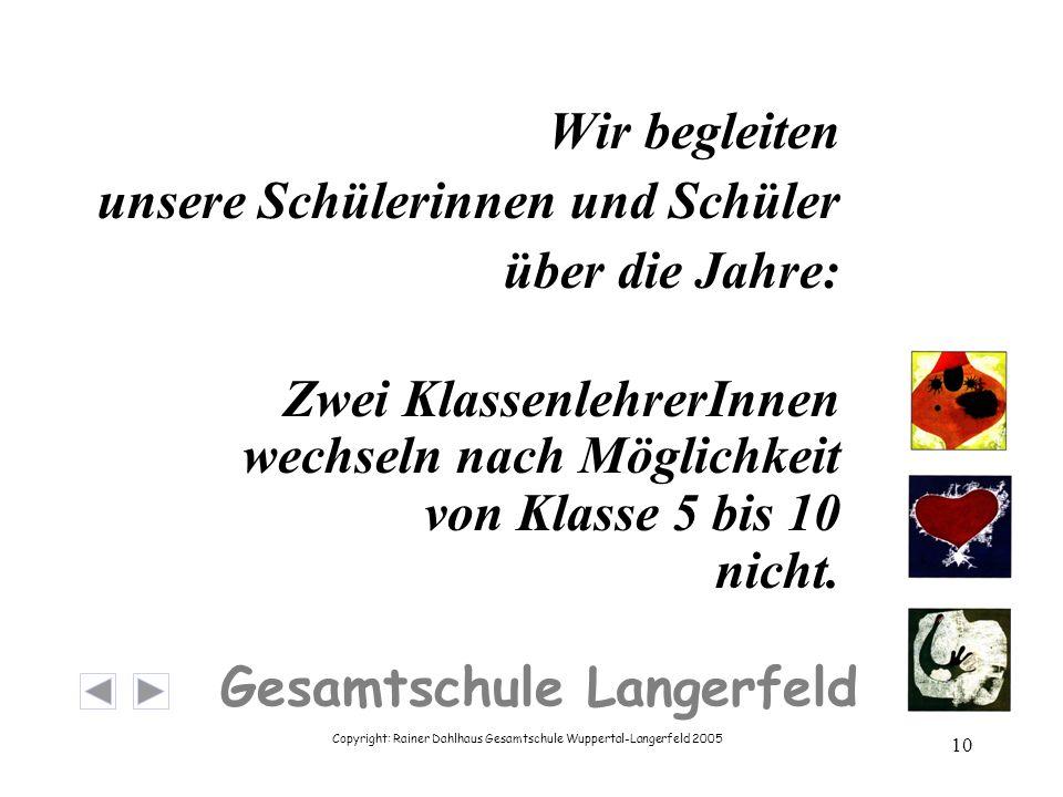 Copyright: Rainer Dahlhaus Gesamtschule Wuppertal-Langerfeld 2005 10 Gesamtschule Langerfeld Wir begleiten unsere Schülerinnen und Schüler über die Jahre: Zwei KlassenlehrerInnen wechseln nach Möglichkeit von Klasse 5 bis 10 nicht.