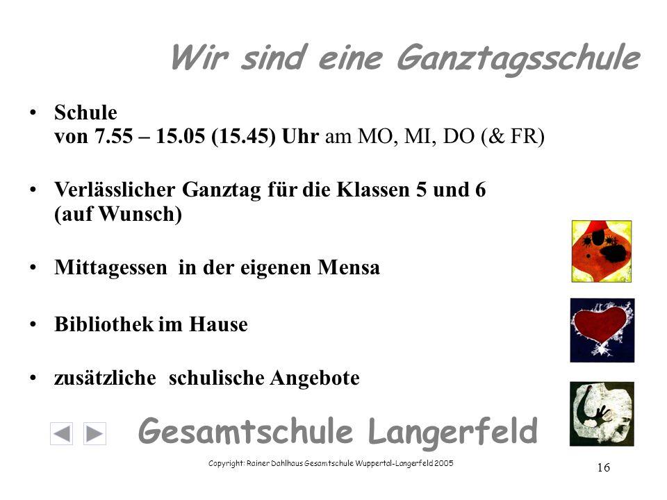 Copyright: Rainer Dahlhaus Gesamtschule Wuppertal-Langerfeld 2005 16 Gesamtschule Langerfeld Wir sind eine Ganztagsschule Schule von 7.55 – 15.05 (15.