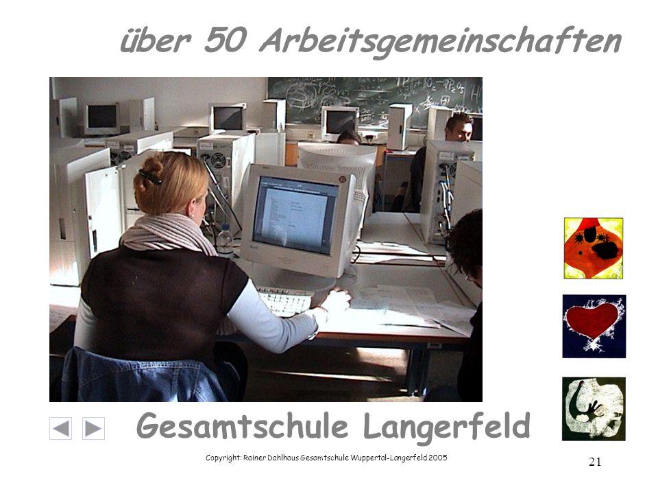 Copyright: Rainer Dahlhaus Gesamtschule Wuppertal-Langerfeld 2005 21 Gesamtschule Langerfeld über 50 Arbeitsgemeinschaften