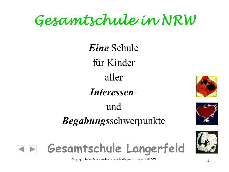Copyright: Rainer Dahlhaus Gesamtschule Wuppertal-Langerfeld 2005 4 Gesamtschule Langerfeld Gesamtschule in NRW Eine Schule für Kinder aller Interessen- und Begabungsschwerpunkte