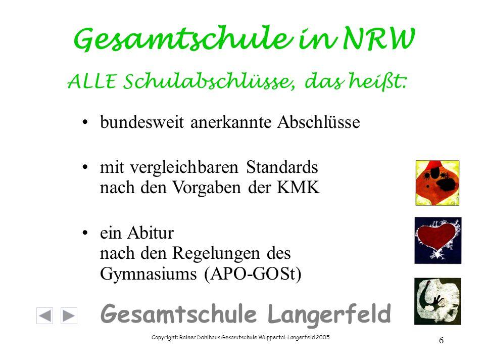 Copyright: Rainer Dahlhaus Gesamtschule Wuppertal-Langerfeld 2005 6 Gesamtschule Langerfeld Gesamtschule in NRW ALLE Schulabschlüsse, das heißt: bundesweit anerkannte Abschlüsse mit vergleichbaren Standards nach den Vorgaben der KMK ein Abitur nach den Regelungen des Gymnasiums (APO-GOSt)