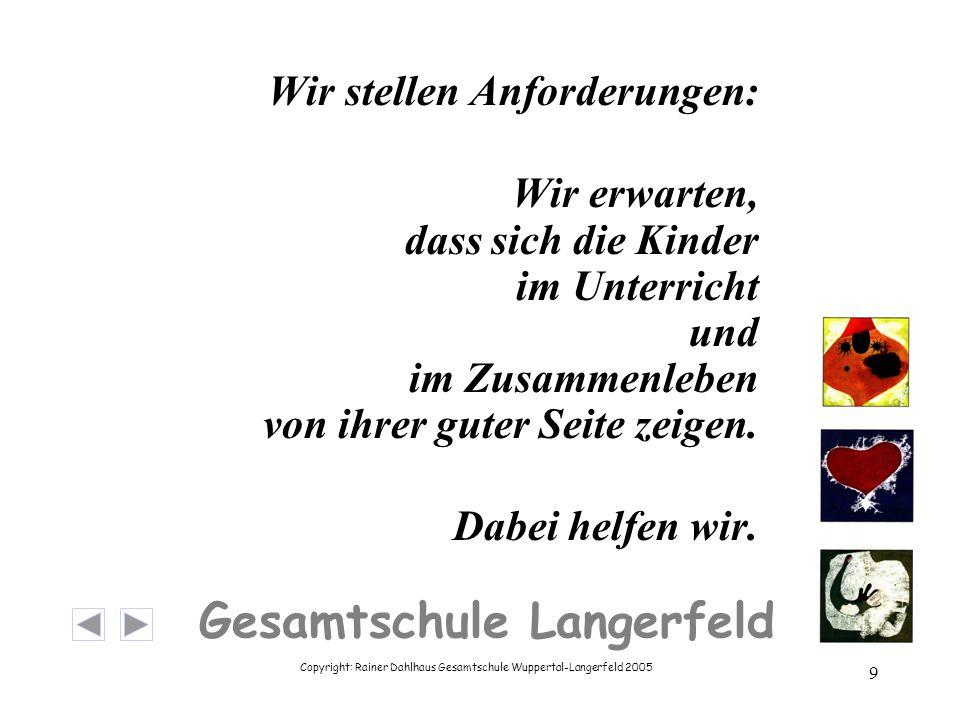 Copyright: Rainer Dahlhaus Gesamtschule Wuppertal-Langerfeld 2005 9 Gesamtschule Langerfeld Wir stellen Anforderungen: Wir erwarten, dass sich die Kinder im Unterricht und im Zusammenleben von ihrer guter Seite zeigen.