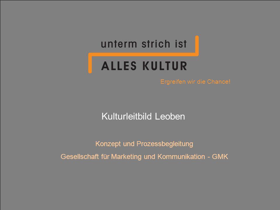 Kulturleitbild Leoben Konzept und Prozessbegleitung Gesellschaft für Marketing und Kommunikation - GMK Ergreifen wir die Chance!
