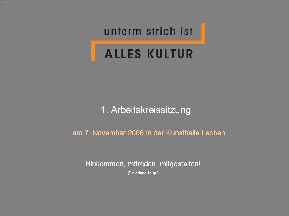 1. Arbeitskreissitzung am 7. November 2006 in der Kunsthalle Leoben Hinkommen, mitreden, mitgestalten! (Einladung folgt!)