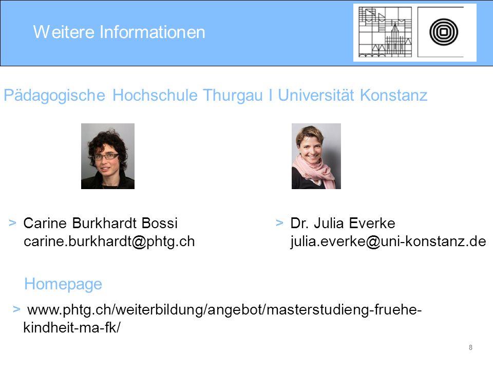 8 Weitere Informationen > Carine Burkhardt Bossi carine.burkhardt@phtg.ch Pädagogische Hochschule Thurgau I Universität Konstanz > Dr. Julia Everke ju