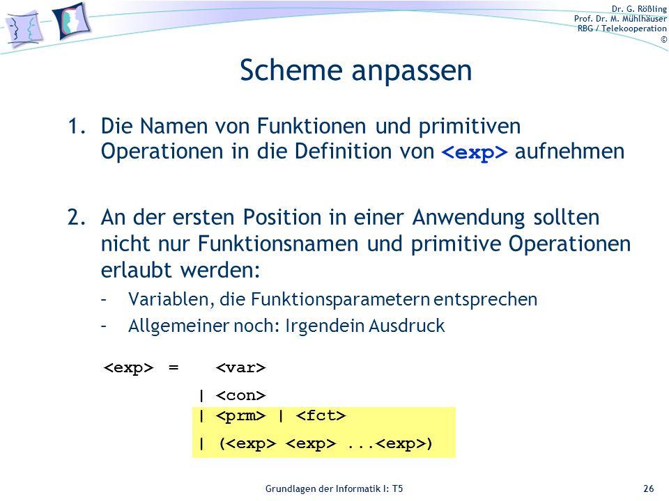 Dr. G. Rößling Prof. Dr. M. Mühlhäuser RBG / Telekooperation © Grundlagen der Informatik I: T5 = | | | | (... ) Scheme anpassen 1.Die Namen von Funkti