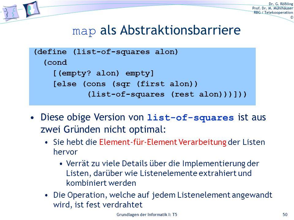 Dr. G. Rößling Prof. Dr. M. Mühlhäuser RBG / Telekooperation © Grundlagen der Informatik I: T5 map als Abstraktionsbarriere 50 (define (list-of-square