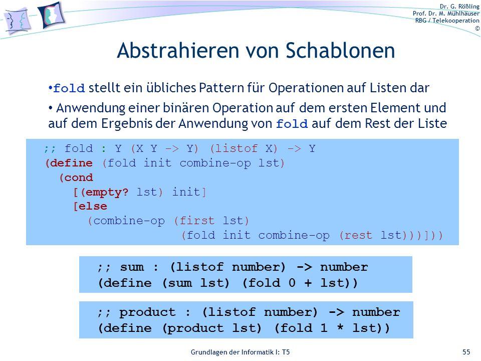 Dr. G. Rößling Prof. Dr. M. Mühlhäuser RBG / Telekooperation © Grundlagen der Informatik I: T5 Abstrahieren von Schablonen 55 ;; fold : Y (X Y -> Y) (